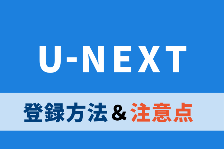 U-NEXTを登録する前に知っておくべき5つの注意点|登録方法も紹介!